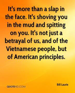 Bill Laurie - It's more than a slap in the face. It's shoving you in the mud and spitting on you. It's not just a betrayal of us, and of the Vietnamese people, but of American principles.