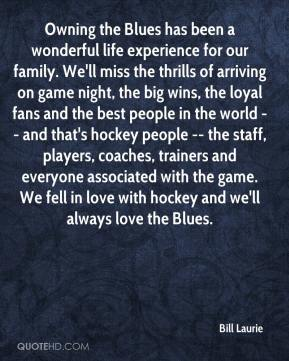 Bill Laurie - Owning the Blues has been a wonderful life experience for our family. We'll miss the thrills of arriving on game night, the big wins, the loyal fans and the best people in the world -- and that's hockey people -- the staff, players, coaches, trainers and everyone associated with the game. We fell in love with hockey and we'll always love the Blues.