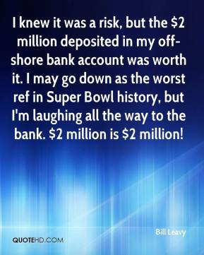 Bill Leavy - I knew it was a risk, but the $2 million deposited in my off-shore bank account was worth it. I may go down as the worst ref in Super Bowl history, but I'm laughing all the way to the bank. $2 million is $2 million!
