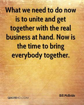 Bill McBride - What we need to do now is to unite and get together with the real business at hand. Now is the time to bring everybody together.