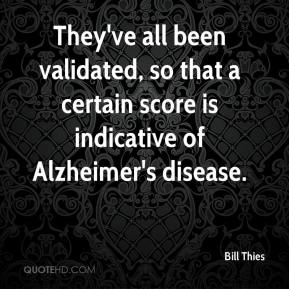 Bill Thies - They've all been validated, so that a certain score is indicative of Alzheimer's disease.