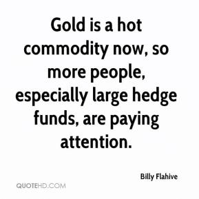 Billy Flahive - Gold is a hot commodity now, so more people, especially large hedge funds, are paying attention.