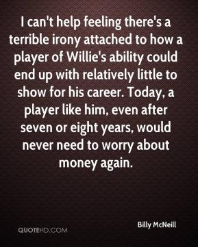 Billy McNeill - I can't help feeling there's a terrible irony attached to how a player of Willie's ability could end up with relatively little to show for his career. Today, a player like him, even after seven or eight years, would never need to worry about money again.