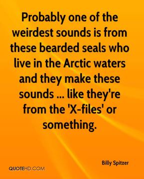 Billy Spitzer - Probably one of the weirdest sounds is from these bearded seals who live in the Arctic waters and they make these sounds ... like they're from the 'X-files' or something.