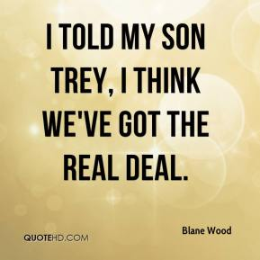 Blane Wood - I told my son Trey, I think we've got the real deal.