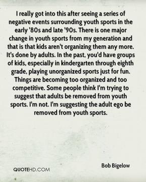 Bob Bigelow - I really got into this after seeing a series of negative events surrounding youth sports in the early '80s and late '90s. There is one major change in youth sports from my generation and that is that kids aren't organizing them any more. It's done by adults. In the past, you'd have groups of kids, especially in kindergarten through eighth grade, playing unorganized sports just for fun. Things are becoming too organized and too competitive. Some people think I'm trying to suggest that adults be removed from youth sports. I'm not. I'm suggesting the adult ego be removed from youth sports.