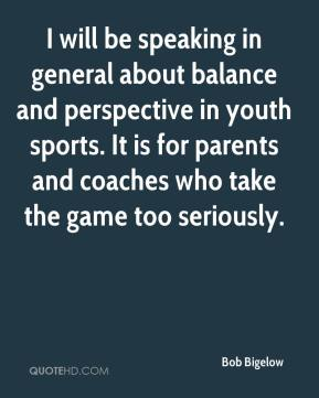 Bob Bigelow - I will be speaking in general about balance and perspective in youth sports. It is for parents and coaches who take the game too seriously.