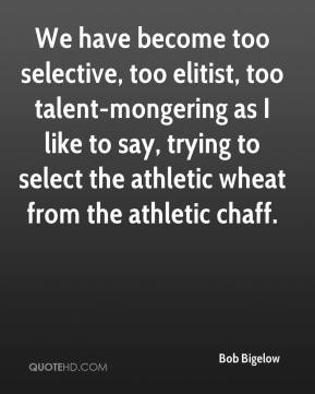 Bob Bigelow - We have become too selective, too elitist, too talent-mongering as I like to say, trying to select the athletic wheat from the athletic chaff.