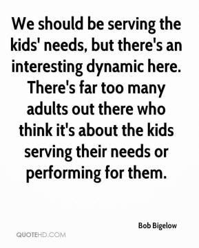 Bob Bigelow - We should be serving the kids' needs, but there's an interesting dynamic here. There's far too many adults out there who think it's about the kids serving their needs or performing for them.