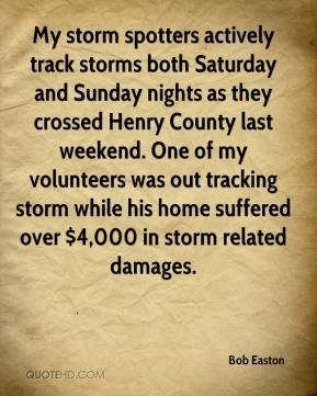 Bob Easton - My storm spotters actively track storms both Saturday and Sunday nights as they crossed Henry County last weekend. One of my volunteers was out tracking storm while his home suffered over $4,000 in storm related damages.