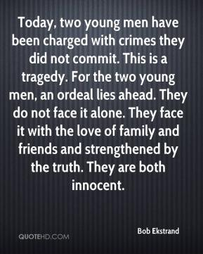 Bob Ekstrand - Today, two young men have been charged with crimes they did not commit. This is a tragedy. For the two young men, an ordeal lies ahead. They do not face it alone. They face it with the love of family and friends and strengthened by the truth. They are both innocent.