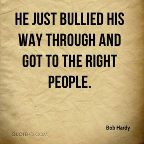 Bob Hardy - He just bullied his way through and got to the right people.