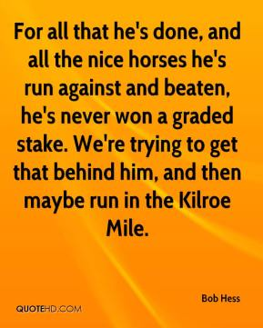 Bob Hess - For all that he's done, and all the nice horses he's run against and beaten, he's never won a graded stake. We're trying to get that behind him, and then maybe run in the Kilroe Mile.