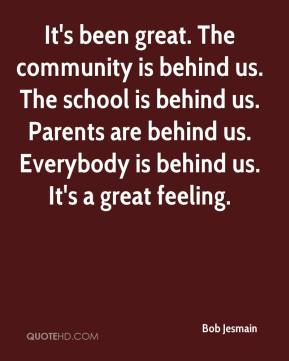 Bob Jesmain - It's been great. The community is behind us. The school is behind us. Parents are behind us. Everybody is behind us. It's a great feeling.