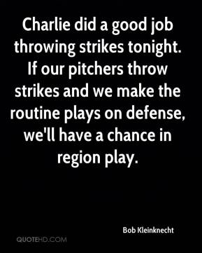 Bob Kleinknecht - Charlie did a good job throwing strikes tonight. If our pitchers throw strikes and we make the routine plays on defense, we'll have a chance in region play.