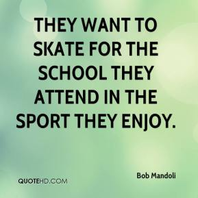 Bob Mandoli - They want to skate for the school they attend in the sport they enjoy.