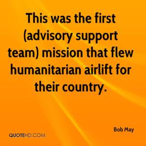 Bob May - This was the first (advisory support team) mission that flew humanitarian airlift for their country.