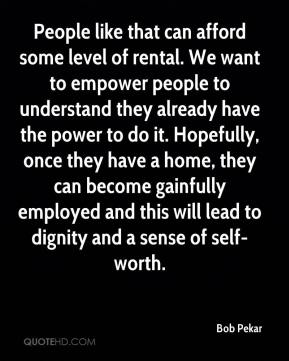People like that can afford some level of rental. We want to empower people to understand they already have the power to do it. Hopefully, once they have a home, they can become gainfully employed and this will lead to dignity and a sense of self-worth.