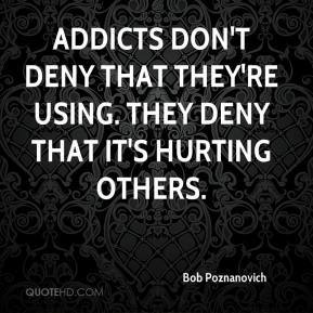 Bob Poznanovich - Addicts don't deny that they're using. They deny that it's hurting others.