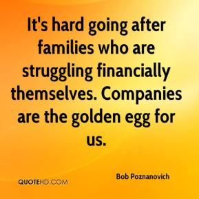 Bob Poznanovich - It's hard going after families who are struggling financially themselves. Companies are the golden egg for us.