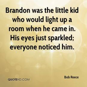 Bob Reece - Brandon was the little kid who would light up a room when he came in. His eyes just sparkled; everyone noticed him.