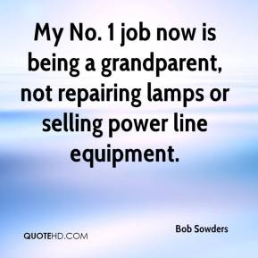 Bob Sowders - My No. 1 job now is being a grandparent, not repairing lamps or selling power line equipment.