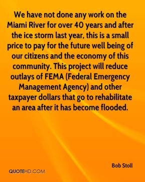 Bob Stoll - We have not done any work on the Miami River for over 40 years and after the ice storm last year, this is a small price to pay for the future well being of our citizens and the economy of this community. This project will reduce outlays of FEMA (Federal Emergency Management Agency) and other taxpayer dollars that go to rehabilitate an area after it has become flooded.