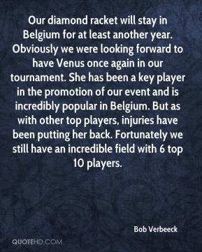 Bob Verbeeck - Our diamond racket will stay in Belgium for at least another year. Obviously we were looking forward to have Venus once again in our tournament. She has been a key player in the promotion of our event and is incredibly popular in Belgium. But as with other top players, injuries have been putting her back. Fortunately we still have an incredible field with 6 top 10 players.
