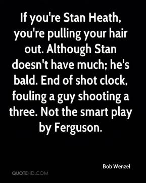 Bob Wenzel - If you're Stan Heath, you're pulling your hair out. Although Stan doesn't have much; he's bald. End of shot clock, fouling a guy shooting a three. Not the smart play by Ferguson.
