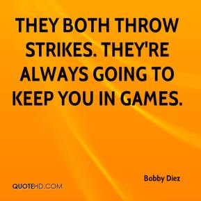 Bobby Diez - They both throw strikes. They're always going to keep you in games.