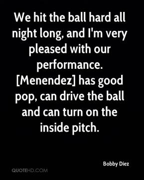 Bobby Diez - We hit the ball hard all night long, and I'm very pleased with our performance. [Menendez] has good pop, can drive the ball and can turn on the inside pitch.