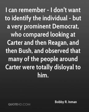 I can remember - I don't want to identify the individual - but a very prominent Democrat, who compared looking at Carter and then Reagan, and then Bush, and observed that many of the people around Carter were totally disloyal to him.