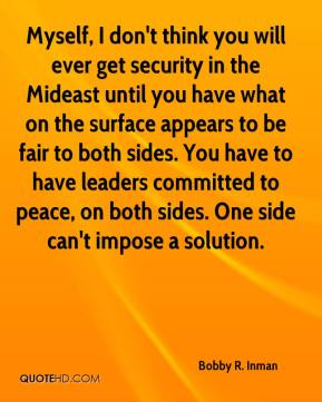 Bobby R. Inman - Myself, I don't think you will ever get security in the Mideast until you have what on the surface appears to be fair to both sides. You have to have leaders committed to peace, on both sides. One side can't impose a solution.