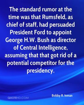 Bobby R. Inman - The standard rumor at the time was that Rumsfeld, as chief of staff, had persuaded President Ford to appoint George H.W. Bush as director of Central Intelligence, assuming that that got rid of a potential competitor for the presidency.