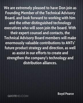 Boyd Pearce - We are extremely pleased to have Don join as Founding Member of the Technical Advisory Board, and look forward to working with him and the other distinguished technology executives who will soon join the board. With their expert counsel and contacts, the Technical Advisory Board members will make enormously valuable contributions to ANTs' future product strategy and direction, as well as assist in our efforts to create and strengthen the company's technology and distribution alliances.