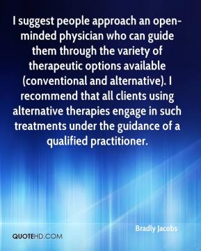 Bradly Jacobs - I suggest people approach an open-minded physician who can guide them through the variety of therapeutic options available (conventional and alternative). I recommend that all clients using alternative therapies engage in such treatments under the guidance of a qualified practitioner.