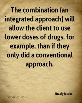 Bradly Jacobs - The combination (an integrated approach) will allow the client to use lower doses of drugs, for example, than if they only did a conventional approach.
