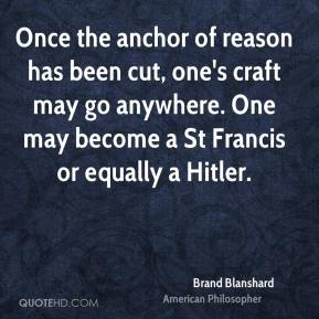 Once the anchor of reason has been cut, one's craft may go anywhere. One may become a St Francis or equally a Hitler.