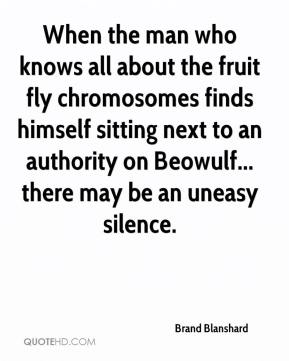 Brand Blanshard - When the man who knows all about the fruit fly chromosomes finds himself sitting next to an authority on Beowulf... there may be an uneasy silence.