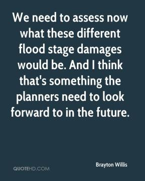 Brayton Willis - We need to assess now what these different flood stage damages would be. And I think that's something the planners need to look forward to in the future.