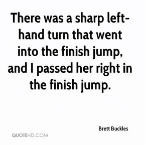 Brett Buckles - There was a sharp left-hand turn that went into the finish jump, and I passed her right in the finish jump.