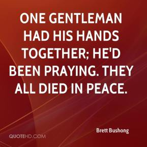 Brett Bushong - One gentleman had his hands together; he'd been praying. They all died in peace.