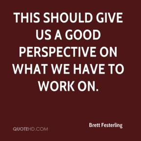 Brett Festerling - This should give us a good perspective on what we have to work on.