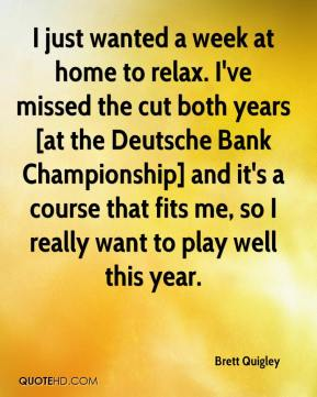 Brett Quigley - I just wanted a week at home to relax. I've missed the cut both years [at the Deutsche Bank Championship] and it's a course that fits me, so I really want to play well this year.