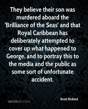 Brett Rivkind - They believe their son was murdered aboard the 'Brilliance of the Seas' and that Royal Caribbean has deliberately attempted to cover up what happened to George, and to portray this to the media and the public as some sort of unfortunate accident.