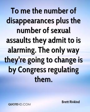Brett Rivkind - To me the number of disappearances plus the number of sexual assaults they admit to is alarming. The only way they're going to change is by Congress regulating them.