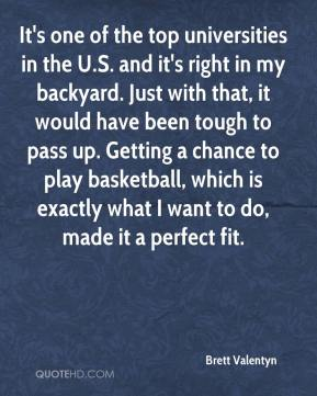 It's one of the top universities in the U.S. and it's right in my backyard. Just with that, it would have been tough to pass up. Getting a chance to play basketball, which is exactly what I want to do, made it a perfect fit.