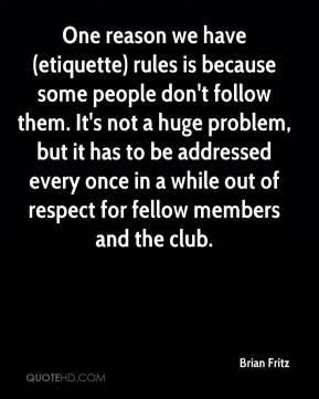 Brian Fritz - One reason we have (etiquette) rules is because some people don't follow them. It's not a huge problem, but it has to be addressed every once in a while out of respect for fellow members and the club.