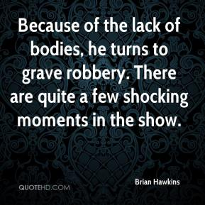 Brian Hawkins - Because of the lack of bodies, he turns to grave robbery. There are quite a few shocking moments in the show.