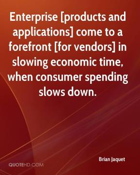 Enterprise [products and applications] come to a forefront [for vendors] in slowing economic time, when consumer spending slows down.